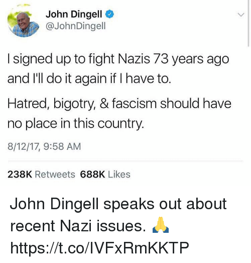 Nazy: John Dingell  @JohnDingell  I signed up to fight Nazis 73 years ago  and I'll do it again if I have to.  Hatred, bigotry, & fascism should have  no place in this country.  8/12/17, 9:58 AM  238K Retweets 688K Likes John Dingell speaks out about recent Nazi issues. 🙏 https://t.co/IVFxRmKKTP