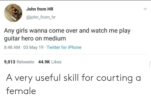 Come Over, Girls, and Iphone: John from HR  @john_from_hr  Any girls wanna come over and watch me play  guitar hero on medium  8:48 AM 03 May 19 Twitter for iPhone  9,013 Retweets 44.9K Likes A very useful skill for courting a female