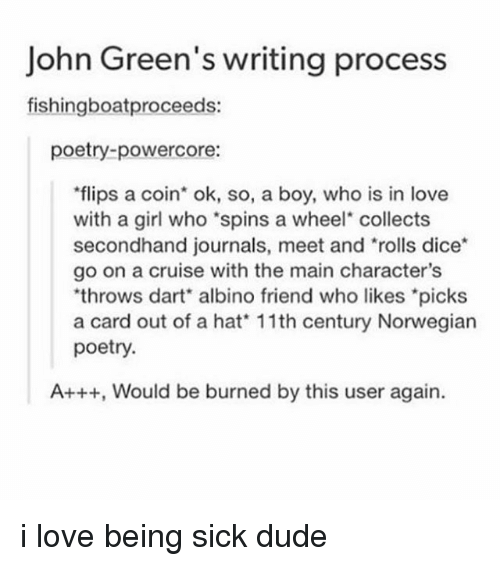 Dude, Love, and Tumblr: John Green's writing process  fishingboatproceeds:  poetry-powercore:  flips a coin ok, so, a boy, who is in love  with a girl who'spins a wheel collects  secondhand journals, meet and rolls dice  go on a cruise with the main character's  'throws albino friend who *picks  a card out of a hat 11th century Norwegian  poetry.  A+++, Would be burned by this user again. i love being sick dude