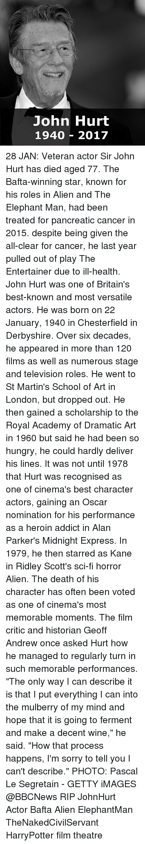 """Heroin, Memes, and Oscars: John Hurt  1940 2017 28 JAN: Veteran actor Sir John Hurt has died aged 77. The Bafta-winning star, known for his roles in Alien and The Elephant Man, had been treated for pancreatic cancer in 2015. despite being given the all-clear for cancer, he last year pulled out of play The Entertainer due to ill-health. John Hurt was one of Britain's best-known and most versatile actors. He was born on 22 January, 1940 in Chesterfield in Derbyshire. Over six decades, he appeared in more than 120 films as well as numerous stage and television roles. He went to St Martin's School of Art in London, but dropped out. He then gained a scholarship to the Royal Academy of Dramatic Art in 1960 but said he had been so hungry, he could hardly deliver his lines. It was not until 1978 that Hurt was recognised as one of cinema's best character actors, gaining an Oscar nomination for his performance as a heroin addict in Alan Parker's Midnight Express. In 1979, he then starred as Kane in Ridley Scott's sci-fi horror Alien. The death of his character has often been voted as one of cinema's most memorable moments. The film critic and historian Geoff Andrew once asked Hurt how he managed to regularly turn in such memorable performances. """"The only way I can describe it is that I put everything I can into the mulberry of my mind and hope that it is going to ferment and make a decent wine,"""" he said. """"How that process happens, I'm sorry to tell you I can't describe."""" PHOTO: Pascal Le Segretain - GETTY iMAGES @BBCNews RIP JohnHurt Actor Bafta Alien ElephantMan TheNakedCivilServant HarryPotter film theatre"""