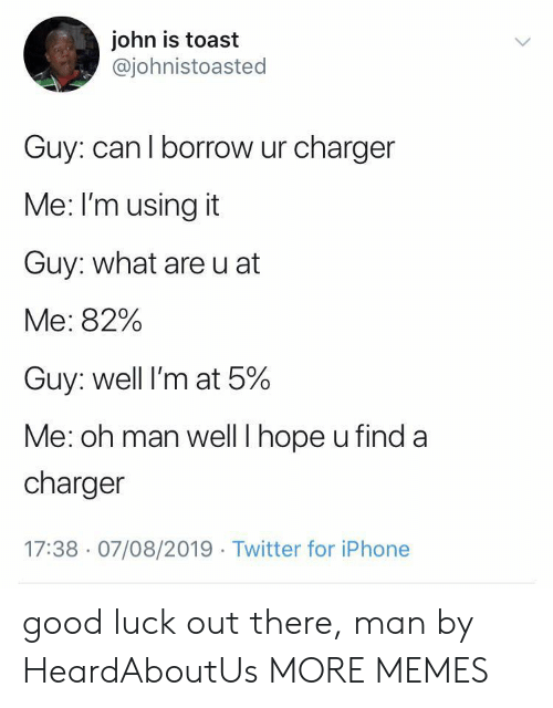 Dank, Iphone, and Memes: john is toast  @johnistoasted  Guy: can I borrow ur charger  Me: I'm using it  Guy: what are u at  Me: 82%  Guy: well I'm at 5%  Me: oh man well I hope u find a  charger  17:38 07/08/2019 Twitter for iPhone good luck out there, man by HeardAboutUs MORE MEMES