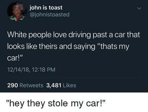 """Blackpeopletwitter, Driving, and Funny: john is toast  @johnistoasted  White people love driving past a car that  looks like theirs and saying """"thats my  car!  12/14/18, 12:18 PM  290 Retweets 3,481 Likes  I"""""""