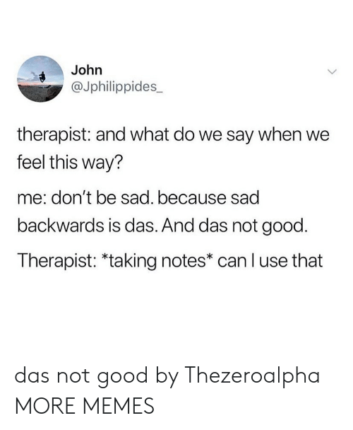 Dank, Memes, and Target: John  @Jphilippides_  therapist: and what do we say when we  feel this way?  me: don't be sad. because sad  backwards is das. And das not good.  Therapist: *taking notes* can l use that das not good by Thezeroalpha MORE MEMES