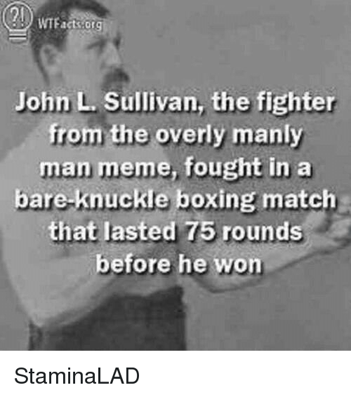 Manly Meme: John L Sullivan, the fighter  from the overly manly  man meme, fought in a  bare knuckle boxing match  that lasted 75 rounds  before he won StaminaLAD
