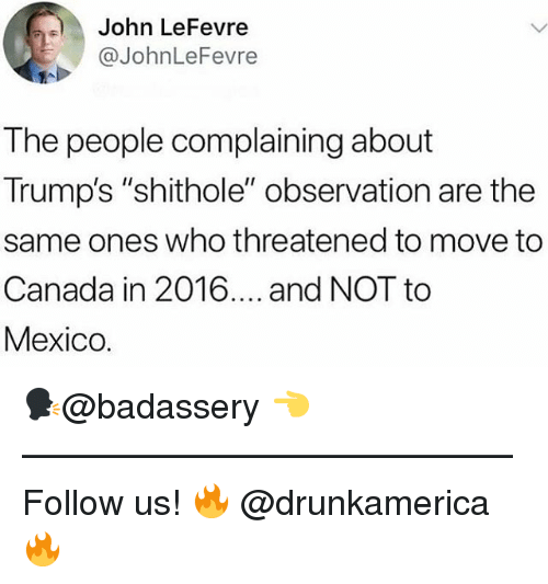 "Memes, Canada, and Mexico: John LeFevre  @JohnLeFevre  The people complaining about  Trump's ""shithole"" observation are the  same ones who threatened to move to  Canada in 2016.... and NOT to  Mexico. 🗣@badassery 👈 —————————————— Follow us! 🔥 @drunkamerica 🔥"