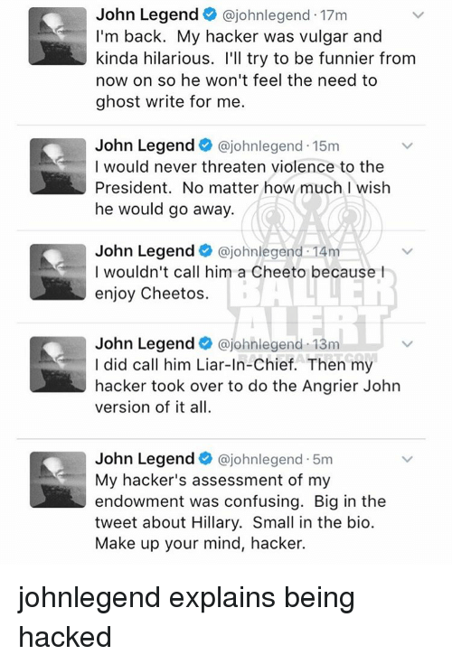 Cheetos, Confused, and John Legend: John Legend  ajohnlegend. 17m  I'm back. My hacker was vulgar and  kinda hilarious. I'll try to be funnier from  now on so he won't feel the need to  ghost write for me.  John Legend  ajohnlegend.15m  I would never threaten violence to the  President. No matter how much I wish  he would go away.  John Legend  ajohnlegend 14m  I wouldn't call him a Cheeto because  enjoy Cheetos.  John Legend  ajohnlegend 13m  I did call him Liar-In-Chief. Then my  hacker took over to do the Angrier John  version of it all.  John Legend  ajohnlegend.5m  My hacker's assessment of my  endowment was confusing. Big in the  tweet about Hillary. Small in the bio.  Make up your mind, hacker. johnlegend explains being hacked