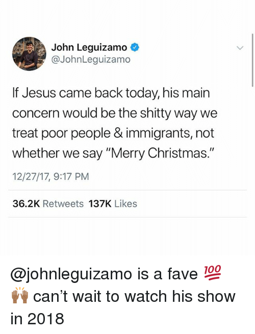 """Christmas, Jesus, and Memes: John Leguizamo  @JohnLeguizamo  If Jesus came back today, his main  concern would be the shitty way we  treat poor people & immigrants, not  whether we say """"Merry Christmas.""""  12/27/17, 9:17 PM  36.2K Retweets 137K Likes @johnleguizamo is a fave 💯 🙌🏾 can't wait to watch his show in 2018"""