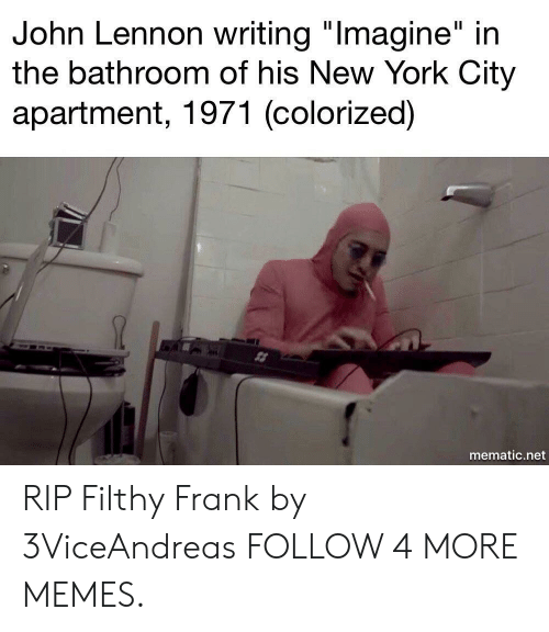 "York City: John Lennon writing ""Imagine"" in  the bathroom of his New York City  apartment, 1971 (colorized)  mematic.net RIP Filthy Frank by 3ViceAndreas FOLLOW 4 MORE MEMES."