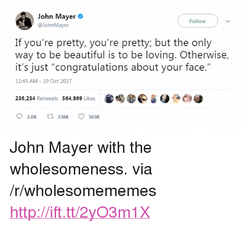 "John Mayer: John Mayer  Follow  @JohnMayer  If you're pretty, you're pretty but the only  way to be beautiful is to be loving. Otherwise,  it's just ""congratulations about your face.""  11:45 AM- 19 Oct 2017  236,234 Retweets 564,869 Likes  02.0K t 236K 565K <p>John Mayer with the wholesomeness. via /r/wholesomememes <a href=""http://ift.tt/2yO3m1X"">http://ift.tt/2yO3m1X</a></p>"