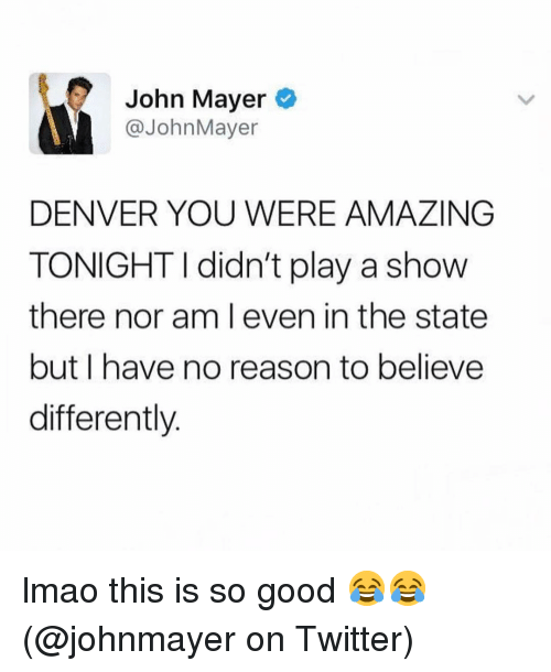 John Mayer: John Mayer  @JohnMayer  DENVER YOU WERE AMAZING  TONIGHT I didn't play a show  there nor am l even in the state  but I have no reason to believe  differently. lmao this is so good 😂😂 (@johnmayer on Twitter)