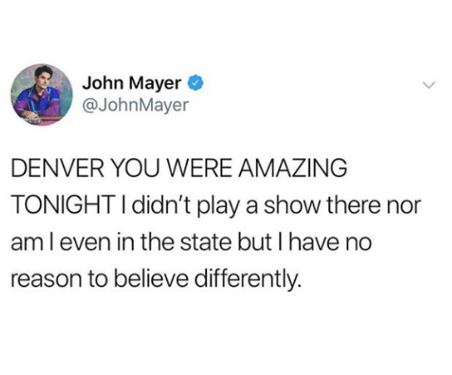 John Mayer: John Mayer  @JohnMayer  DENVER YOU WERE AMAZING  TONIGHT I didn't play a show there nor  am l even in the state but I have no  reason to believe differently.
