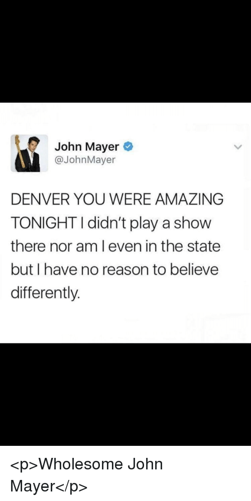 John Mayer: John Mayer  @JohnMayer  DENVER YOU WERE AMAZING  TONIGHTI didn't play a show  there nor am l even in the state  but I have no reason to believe  differently. <p>Wholesome John Mayer</p>