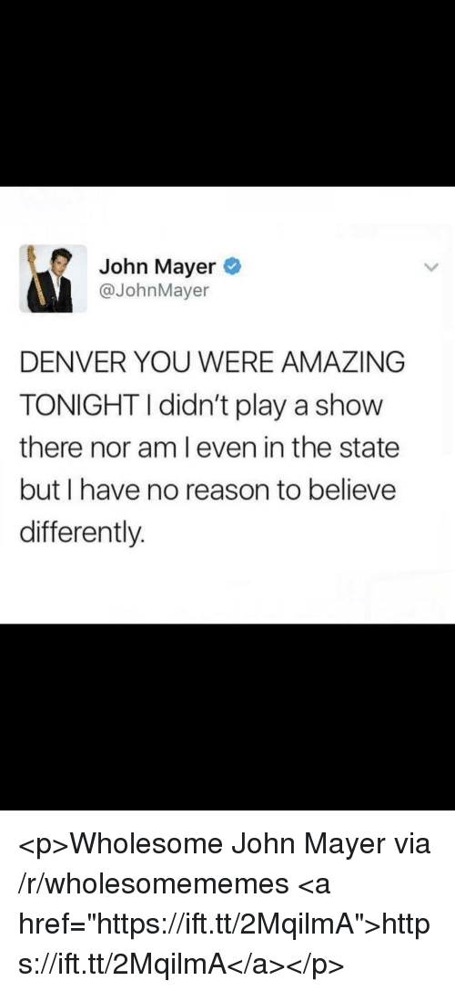 "John Mayer: John Mayer  @JohnMayer  DENVER YOU WERE AMAZING  TONIGHTI didn't play a show  there nor am l even in the state  but I have no reason to believe  differently. <p>Wholesome John Mayer via /r/wholesomememes <a href=""https://ift.tt/2MqilmA"">https://ift.tt/2MqilmA</a></p>"