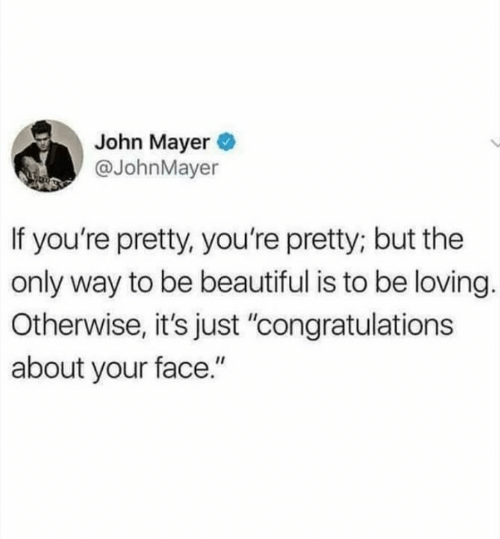 "John Mayer: John Mayer  @JohnMayer  If you're pretty, you're pretty; but the  only way to be beautiful is to be loving.  Otherwise, it's just ""congratulations  about your face."""