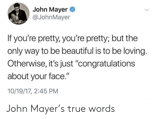 "John Mayer: John Mayer  @JohnMayer  If you're pretty, you're pretty; but the  only way to be beautiful is to be loving.  Otherwise,it's just 'congratulations  about your face.""  10/19/17, 2:45 PM John Mayer's true words"