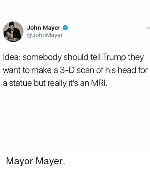 John Mayer: John Mayer  @JohnMayer  ldea: somebody should tell Trump they  want to make a 3-D scan of his head for  a statue but really it's an MRI Mayor Mayer.