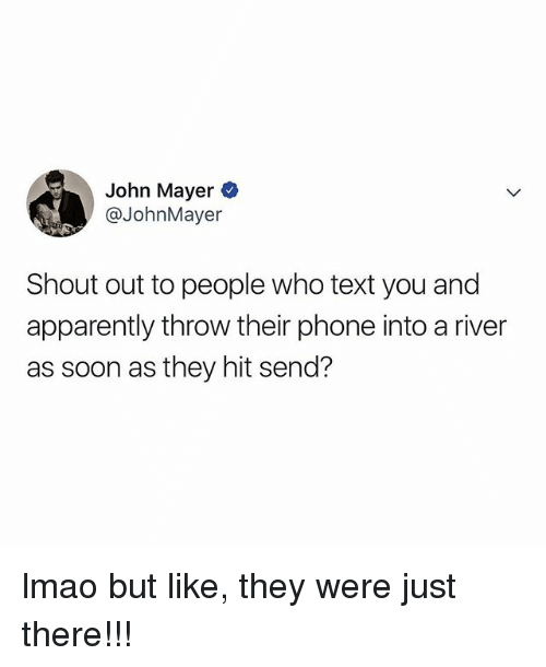 John Mayer: John Mayer  @JohnMayer  Shout out to people who text you and  apparently throw their phone into a river  as soon as they hit send? lmao but like, they were just there!!!