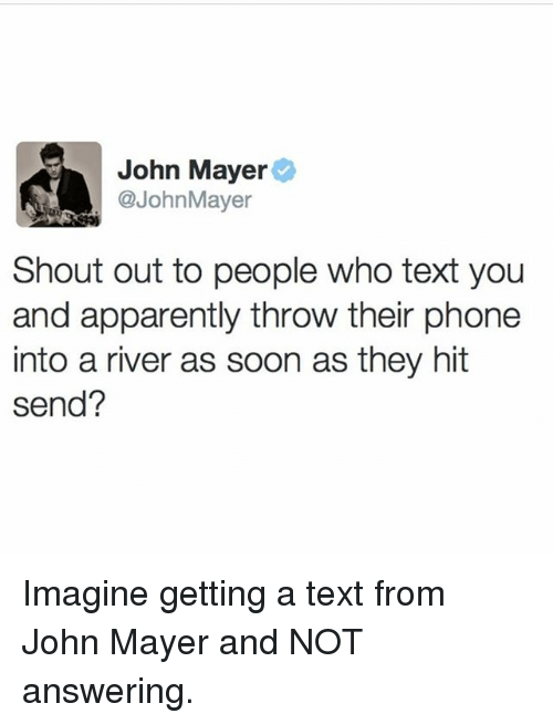 John Mayer: John Mayer  @JohnMayer  Shout out to people who text you  and apparently throw their phone  into a river as soon as they hit  send? Imagine getting a text from John Mayer and NOT answering.