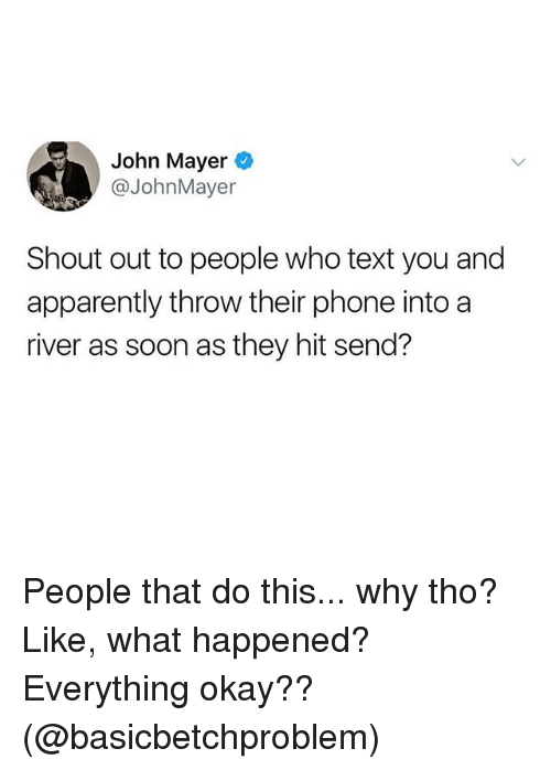 John Mayer: John Mayer  @JohnMayer  Shout out to people who text you and  apparently throw their phone into a  river as soon as they hit send? People that do this... why tho? Like, what happened? Everything okay?? (@basicbetchproblem)