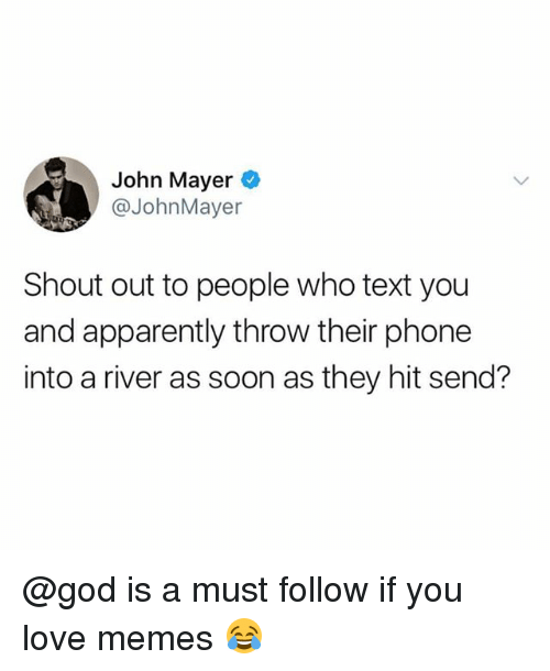 John Mayer: John Mayer  @JohnMayer  Shout out to people who text you  and apparently throw their phone  into a river as soon as they hit send? @god is a must follow if you love memes 😂