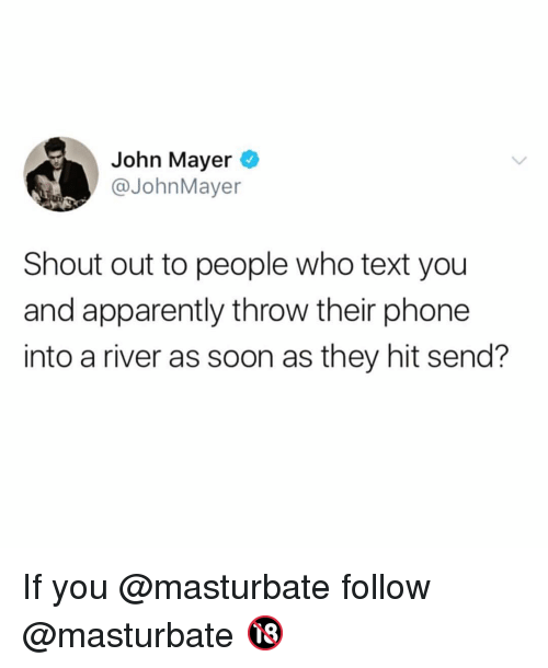 Apparently, Funny, and John Mayer: John Mayer  @JohnMayer  Shout out to people who text you  and apparently throw their phone  into a river as soon as they hit send? If you @masturbate follow @masturbate 🔞