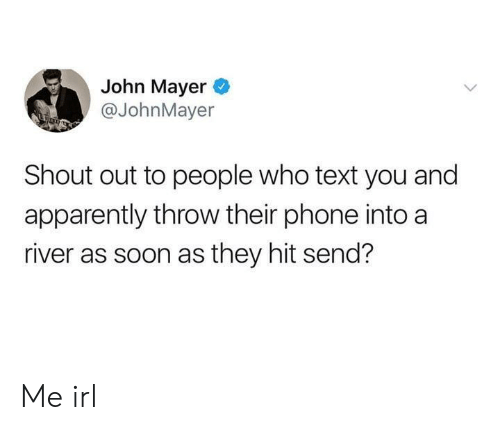 John Mayer: John Mayer  @JohnMayer  Shout out to people who text you and  apparently throw their phone into a  river as soon as they hit send? Me irl