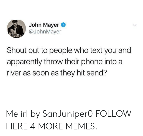 John Mayer: John Mayer  @JohnMayer  Shout out to people who text you and  apparently throw their phone into a  river as soon as they hit send? Me irl by SanJuniper0 FOLLOW HERE 4 MORE MEMES.