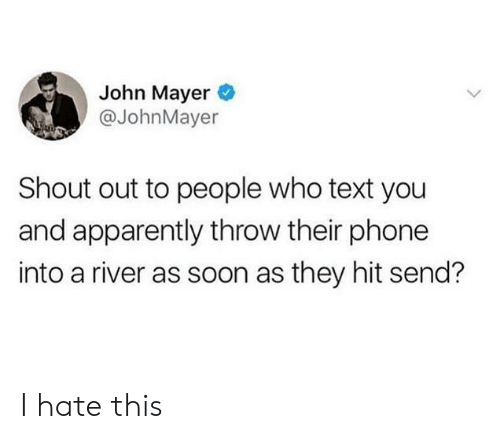 John Mayer: John Mayer  @JohnMayer  Shout out to people who text you  and apparently throw their phone  into a river as soon as they hit send? I hate this