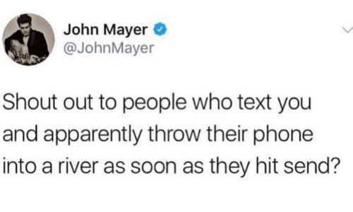John Mayer: John Mayer  @JohnMayer  Shout out to people who text you  and apparently throw their phone  into a river as soon as they hit send?