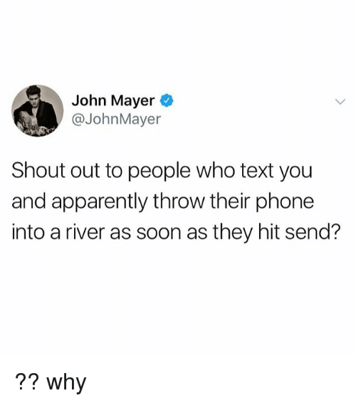 John Mayer: John Mayer O  @JohnMayer  Shout out to people who text you  and apparently throw their phone  into a river as soon as they hit send? ?? why