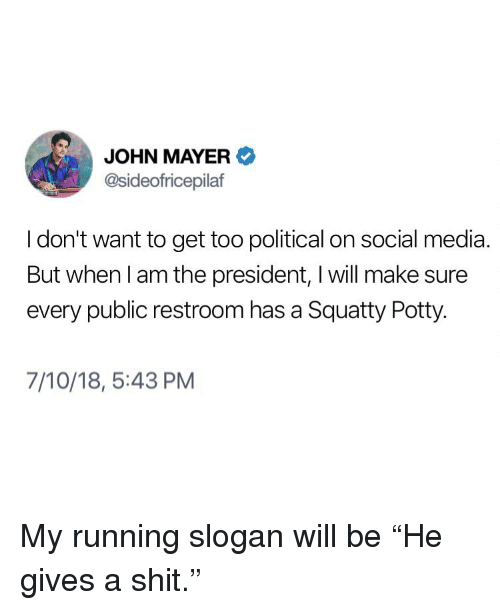 "John Mayer: JOHN MAYER  @sideofricepilaf  I don't want to get too political on social media  But when l am the president, I will make sure  every public restroom has a Squatty Potty.  7/10/18, 5:43 PM My running slogan will be ""He gives a shit."""