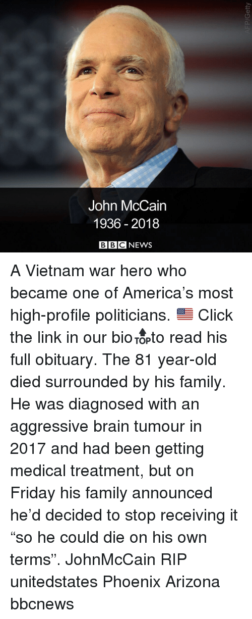 "America, Click, and Family: John McCain  1936 2018  BBCNEWS A Vietnam war hero who became one of America's most high-profile politicians. 🇺🇸 Click the link in our bio🔝to read his full obituary. The 81 year-old died surrounded by his family. He was diagnosed with an aggressive brain tumour in 2017 and had been getting medical treatment, but on Friday his family announced he'd decided to stop receiving it ""so he could die on his own terms"". JohnMcCain RIP unitedstates Phoenix Arizona bbcnews"