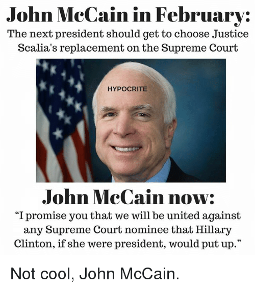 """justice scalia: John McCain in February:  The next president should get to choose Justice  Scalia's replacement on the Supreme Court  HYPOCRITE  John McCain now:  """"I promise you that we will be united against  any Supreme Court nominee that Hillary  Clinton, if she were president, would put up."""" Not cool, John McCain."""