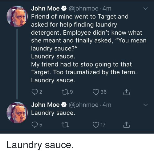 "Traumatized: John Moe @johnmoe 4m  Friend of mine went to Target and  asked for help finding laundry  detergent. Employee didn't know what  she meant and finally asked, ""You mean  laundry sauce?""  Laundry sauce  My friend had to stop going to that  Target. Too traumatized by the ternm  Laundry sauce  2  9  36  John Moe @johnmoe 4m  Laundry sauce Laundry sauce."