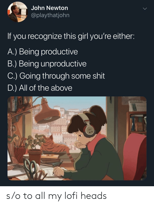 Shit, Girl, and John Newton: John Newton  @playthatjohn  If you recognize this girl you're either:  A.) Being productivee  B.) Being unproductive  C.) Going through some shit  D.) All of the above s/o to all my lofi heads