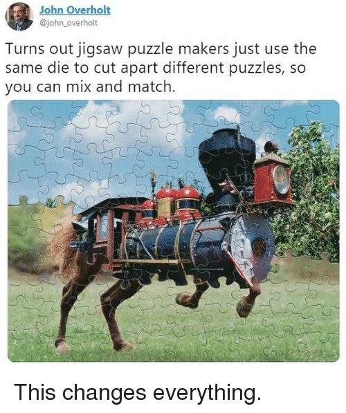 Memes, Match, and 🤖: John Overholt  @john_overholt  Turns out jigsaw puzzle makers just use the  same die to cut apart different puzzles, so  you can mix and match. This changes everything.