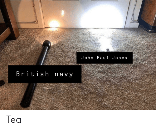 British: John Pau1 Jones  British navy Tea
