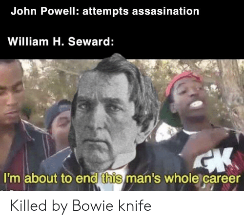 History, Bowie, and Bowie Knife: John Powell: attempts assasination  William H. Seward:  et  I'm about to end this man's whole career Killed by Bowie knife