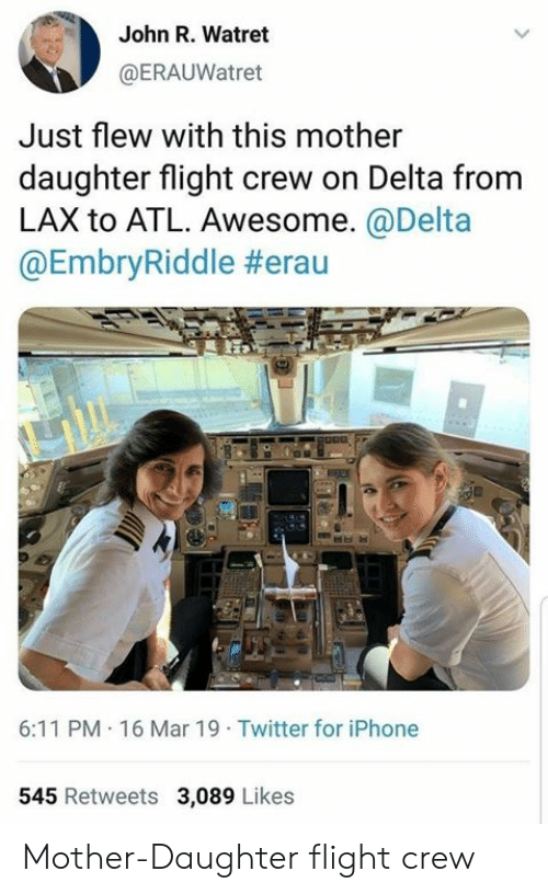 Delta: John R. Watret  @ERAUWatret  Just flew with this mother  daughter flight crew on Delta from  LAX to ATL. Awesome.@Delta  @EmbryRiddle #erau  6:11 PM 16 Mar 19 Twitter for iPhone  545 Retweets 3,089 Likes Mother-Daughter flight crew