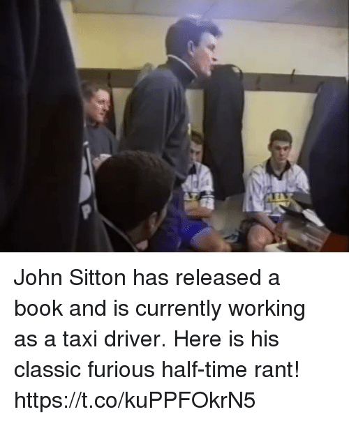 Memes, Book, and Taxi: John Sitton has released a book and is currently working as a taxi driver.   Here is his classic furious half-time rant! https://t.co/kuPPFOkrN5