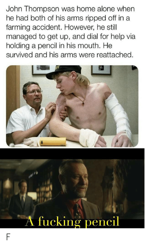 Farming: John Thompson was home alone when  he had both of his arms ripped off in a  farming accident. However, he still  managed to get up, and dial for help via  holding a pencil in his mouth. He  survived and his arms were reattached.  A fucking pencil F