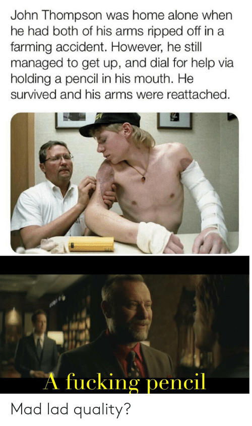 Being Alone, Fucking, and Home Alone: John Thompson was home alone when  he had both of his arms ripped off in a  farming accident. However, he still  managed to get up, and dial for help via  holding a pencil in his mouth. He  survived and his arms were reattached.  A fucking pencil Mad lad quality?