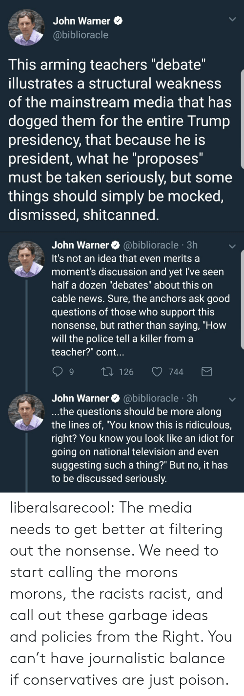 "News, Police, and Taken: John Warner  @biblioracle  This arming teachers ""debate""  illustrates a structural weakness  of the mainstream media that has  dogged them for the entire Trump  presidency, that because he is  president, what he ""proposes""  must be taken seriously, but some  things should simply be mocked,  dismissed, shitcanned   John Warner@biblioracle 3h  It's not an idea that even merits a  moment's discussion and yet l've seen  half a dozen ""debates"" about this on  cable news. Sure, the anchors ask good  questions of those who support this  nonsense, but rather than saying, ""How  will the police tell a killer from a  teacher?"" cont.  9  126  744  John Warner @biblioracle 3h  .the questions should be more along  the lines of, ""You know this is ridiculous,  right? You know you look like an idiot for  going on national television and even  suggesting such a thing?"" But no, it has  to be discussed seriously liberalsarecool:  The media needs to get better at filtering out the nonsense.   We need to start calling the morons morons, the racists racist, and call out these garbage ideas and policies from the Right.   You can't have journalistic balance if conservatives are just poison."