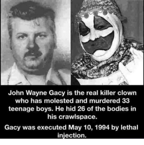 Bodies , Memes, and Clowns: John Wayne Gacy is the real killer clown  who has molested and murdered 33  teenage boys. He hid 26 of the bodies in  his crawlspace.  Gacy was executed May 10, 1994 by lethal  injection.