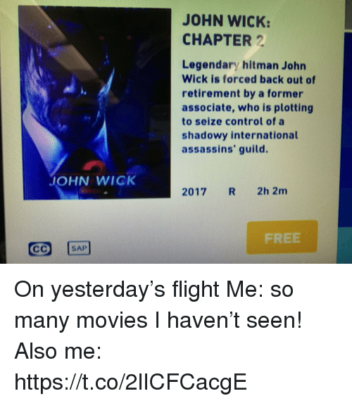 sap: JOHN WICK:  CHAPTER 2  Legendary hitman John  Wick is forced back out of  retirement by a former  associate, who is plotting  to seize control of a  shadowy international  assassins' guild.  JOHN WICK  2017 R 2h 2m  FREE  SAP On yesterday's flight Me: so many movies I haven't seen! Also me: https://t.co/2lICFCacgE