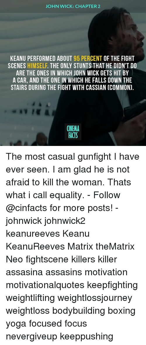 Casuals: JOHN WICK: CHAPTER2  KEANU PERFORMED ABOUT 95 PERCENT OF THE FIGHT  SCENES HIMSELF. THE ONLY STUNTS THAT HE DIDN'T DO  ARE THE ONES IN WHICH JOHN WICK GETS HIT BY  A CAR, AND THE ONE IN WHICH HE FALLS DOWN THE  STAIRS DURING THE FIGHT WITH CASSIAN (COMMON).  CINEMA  FACTS The most casual gunfight I have ever seen. I am glad he is not afraid to kill the woman. Thats what i call equality. - Follow @cinfacts for more posts! - johnwick johnwick2 keanureeves Keanu KeanuReeves Matrix theMatrix Neo fightscene killers killer assasina assasins motivation motivationalquotes keepfighting weightlifting weightlossjourney weightloss bodybuilding boxing yoga focused focus nevergiveup keeppushing