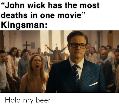 """Beer, John Wick, and Movie: """"John wick has the most  deaths in one movie""""  Kingsman: Hold my beer"""
