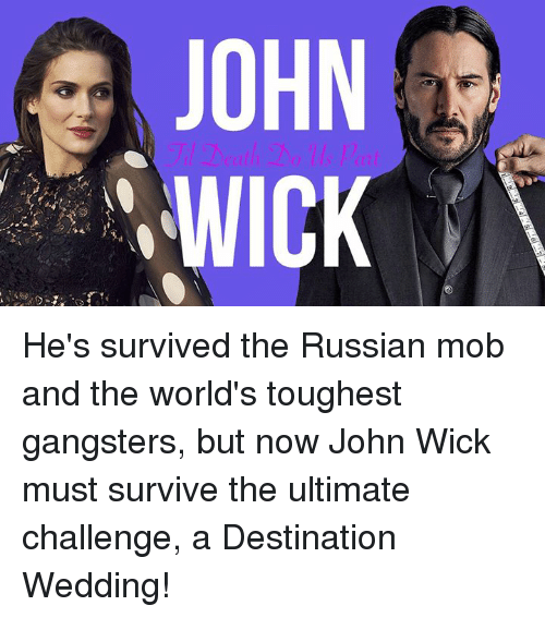 Dank, John Wick, and Wedding: JOHN  WICK He's survived the Russian mob and the world's toughest gangsters, but now John Wick must survive the ultimate challenge, a Destination Wedding!