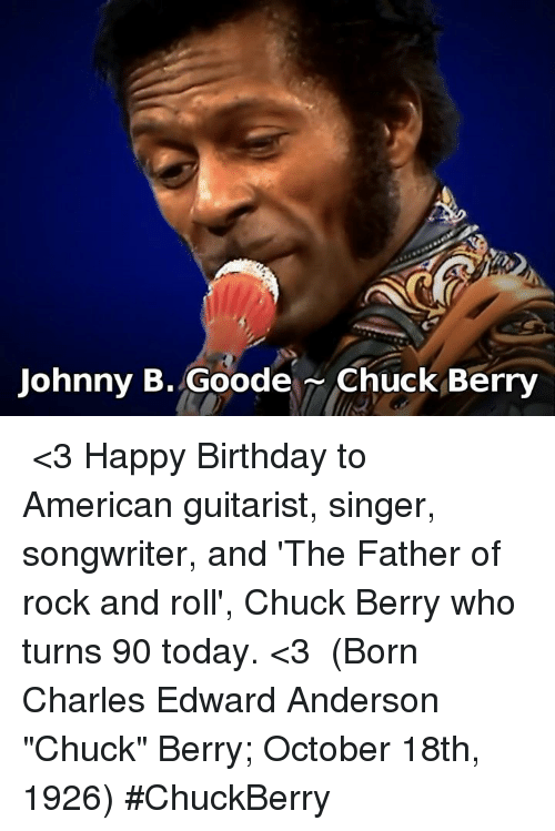 "Birthday, Memes, and Happy Birthday: Johnny B. Goode Chuck Berry ♪♫ <3 Happy Birthday to American guitarist, singer, songwriter, and  'The Father of rock and roll', Chuck Berry who turns 90 today. <3 ♪♫ (Born Charles Edward Anderson ""Chuck"" Berry; October 18th, 1926)  #ChuckBerry"