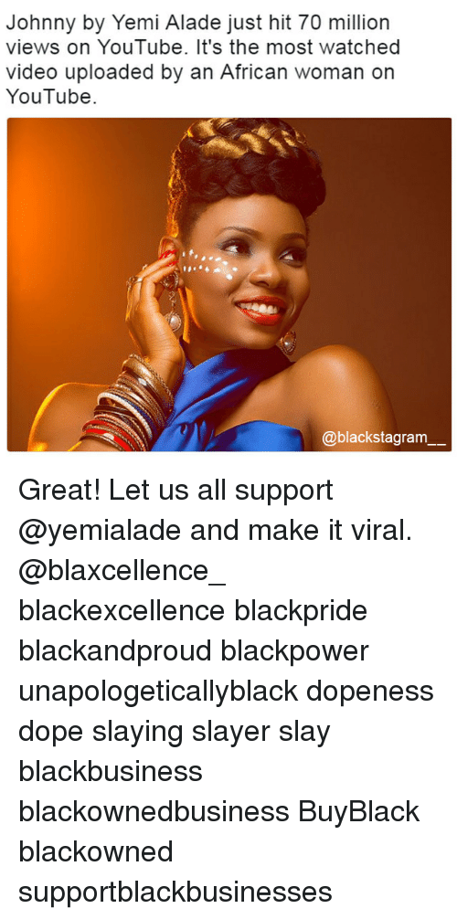 Dope, Memes, and Slayer: Johnny by Yemi Alade just hit 70 million  views on YouTube. It's the most watched  video uploaded by an African woman on  YouTube.  @blackstagram Great! Let us all support @yemialade and make it viral. @blaxcellence_ blackexcellence blackpride blackandproud blackpower unapologeticallyblack dopeness dope slaying slayer slay blackbusiness blackownedbusiness BuyBlack blackowned supportblackbusinesses
